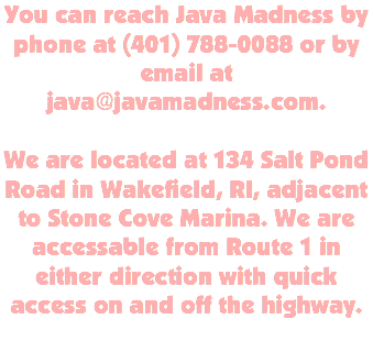 You can reach Java Madness by phone at (401) 788-0088 or by email at java@javamadness.com. We are located at 134 Salt Pond Road in Wakefield, RI, adjacent to Stone Cove Marina. We are accessable from Route 1 in either direction with quick access on and off the highway.